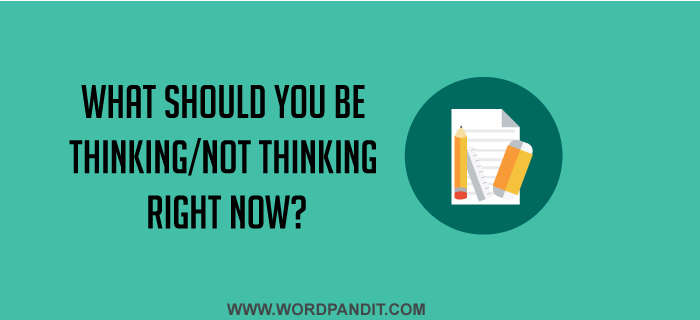 What should you be thinking/not thinking right now?